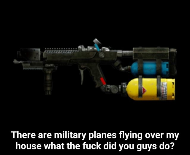 There are military planes flying over my house what the fuck did you guys do There are military planes flying over my house what the fuck did you guys do meme