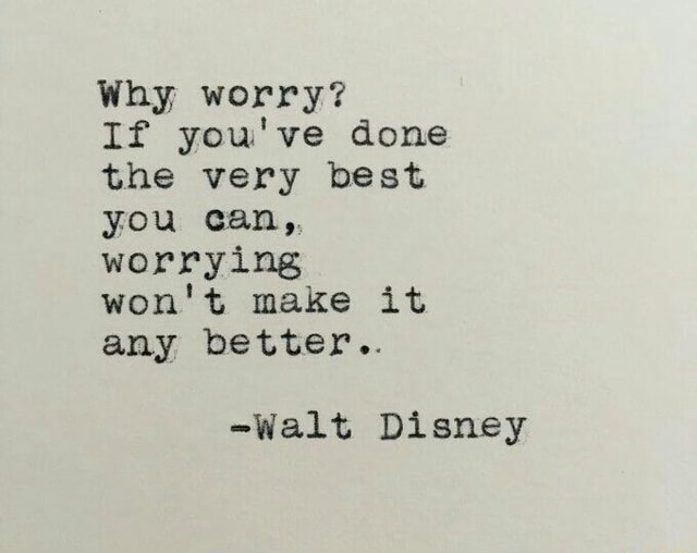 Why worry If you've done the very best you can, worrying won't make it any better  Walt Disney meme