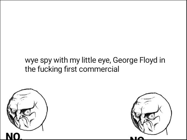 Wye spy with my little eye, George Floyd in the fucking first commercial memes