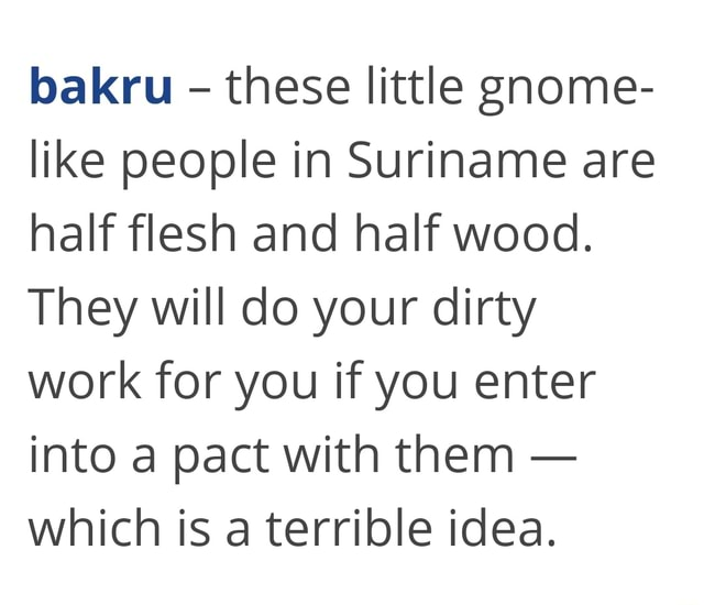 Bakru  these little gnome like people in Suriname are half flesh and half wood. They will do your dirty work for you if you enter into a pact with them  which is a terrible idea memes
