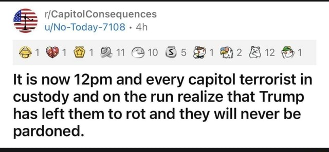 CapitolConsequences Bi 1 1 Bi SB It is now 12pm and every capitol terrorist in custody and on the run realize that Trump has left them to rot and they will never be pardoned meme