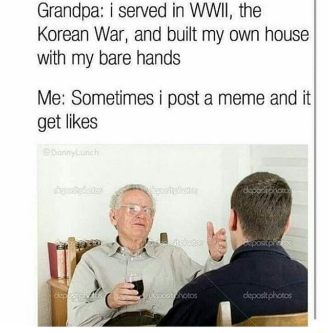 Grandpa served in WWII, the Korean War, and built my own house with my bare hands Me Sometimes i post a meme and it get likes