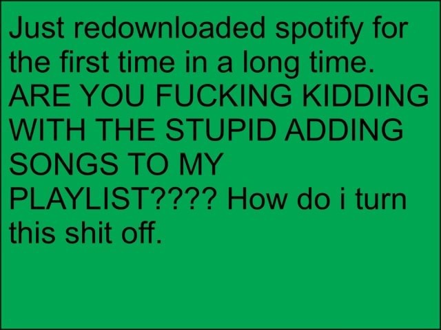 Just redownloaded spotify for the first time in a long time. ARE YOU FUCKING KIDDING WITH THE STUPID ADDING SONGS TO MY PLAYLIST   How do i turn this shit off memes