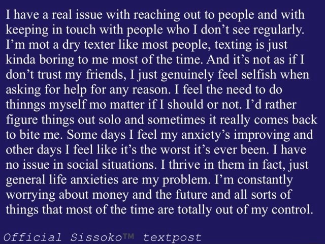 I have a real issue with reaching out to people and with keeping in touch with people who I do not see regularly. I'm mot a dry tester like most people, texting is just kinda boring to me most of the time. And it's not as if I do not trust my friends, I just genuinely feel selfish when asking for help for any reason. I feel the need to do thinngs myself mo matter if I should or not. I'd rather figure things out solo and sometimes it really comes back to bite me. Some days I feel my anxiety's improving and other days I feel like it's the worst it's ever been. I have no issue in social situations. I thrive in them in fact, just general life anxieties are my problem. I'm constantly worrying about money and the future and all sorts of things that most of the time are totally out of my control.