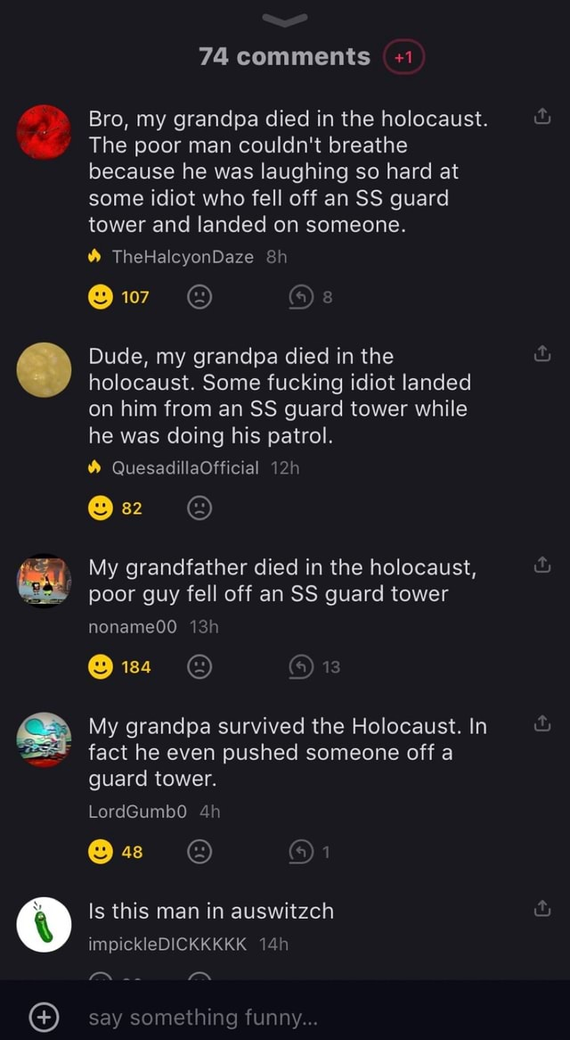 74 comments 1 Bro, my grandpa died in the holocaust. The poor man couldn't breathe because he was laughing so hard at some idiot who fell off an SS guard tower and landed on someone. TheHalcyonDaze 107 Dude, my grandpa died in the holocaust. Some fucking idiot landed on him from an SS guard tower while he was doing his patrol. QuesadillaOfficial My grandfather died in the holocaust, poor guy fell off an SS guard tower nonameOO 184 My grandpa survived the Holocaust. In fact he even pushed someone off a guard tower. LordGumbO Is this man in auswitzch impickleDICKKKKK say something funny memes