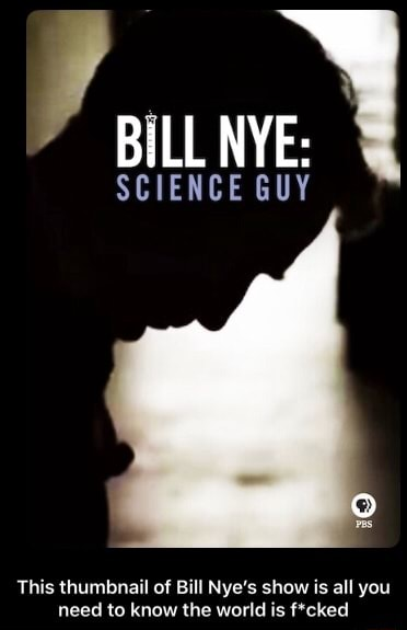 BiLL NYE CE This thumbnail of Bill Nye's show is all you need to know the world is ftcked  This thumbnail of Bill Nye's show is all you need to know the world is f*cked meme