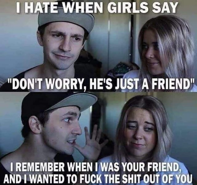 HATE WHEN GIRLS SAY BON'T WORRY, HE'S JUST A FRIEND REMEMBER WHEN WAS YOUR FRIEND. AND WANTED TO FUCK THE SHIT GUT OF YOU memes