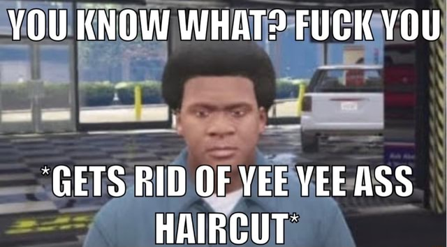 YOU KNOW WHAT FUCK YOU GETS RID OF YEE VEE ASS HAIRCUT memes