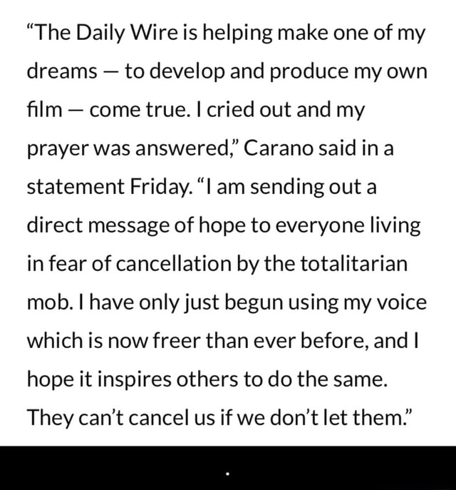 The Daily Wire is helping make one of my dreams  to develop and produce my own film  come true. I cried out and my prayer was answered, Carano said ina statement Friday. l am sending out a direct message of hope to everyone living in fear of cancellation by the totalitarian mob. I have only just begun using my voice which is now freer than ever before, and I hope it inspires others to do the same. They can not cancel us if we do not let them. memes