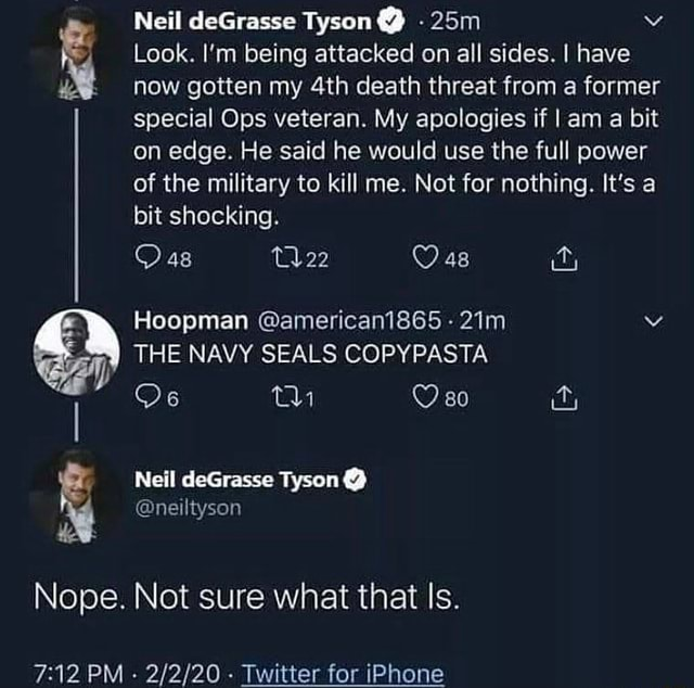 Neil sc Tyson  Look. I'm being attacked on all sides. I have now gotten my death threat from a former special Ops veteran. My apologies if I am a bit on edge. He said he would use the full power of the military to kill me. Not for nothing. It's a bit shocking. Oas Oasa THE NAVY SEALS COPYPASTA 80 Ors th Hoopman american1865  Nell deGrasse Tyson  Nope. Not sure what that Is. PM Twitter for iPhone memes