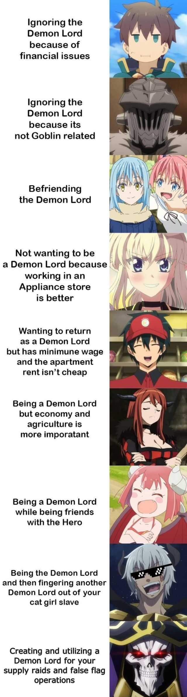 Ignoring the Demon Lord because of financial issues Ignoring the Demon Lord because its not Goblin related Befriending the Demon Lord Not wanting to be a Demon Lord because working in an Appliance store is better Wanting to return as a Demon Lord but has minimune wage and the apartment rent isn't cheap Being a Demon Lord but economy and agriculture is more imporatant Being a Demon Lord while being friends with the Hero Being the Demon Lord and then fingering another Demon Lord out of your cat girl slave Creating and utilizing a Demon Lord for your supply raids and false flag operations memes