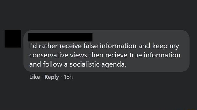 I'd rather receive false information and keep my conservative views then recieve true information and follow a socialistic agenda. Like Reply meme