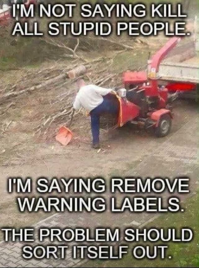 I'M NOT SAYING KILL ALL STUPID PEOPLE. SAYING REMOVE WARNING LABELS. THE PROBLEM SHOULD. SORT ITSELF OUT memes