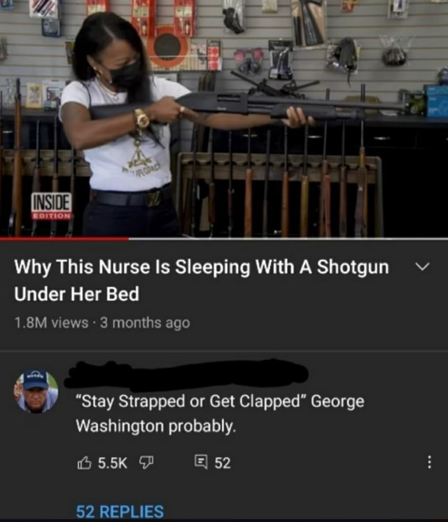 Why This Nurse Is Sleeping With A Shotgun Under Her Bed INSIDE 1.8M views 3 months ago Stay Strapped or Get Clapped George Washington probably. O55K PP 52 REPLIES memes