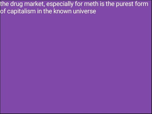 The drug market, especially for meth is the purest form of capitalism in the known universe memes