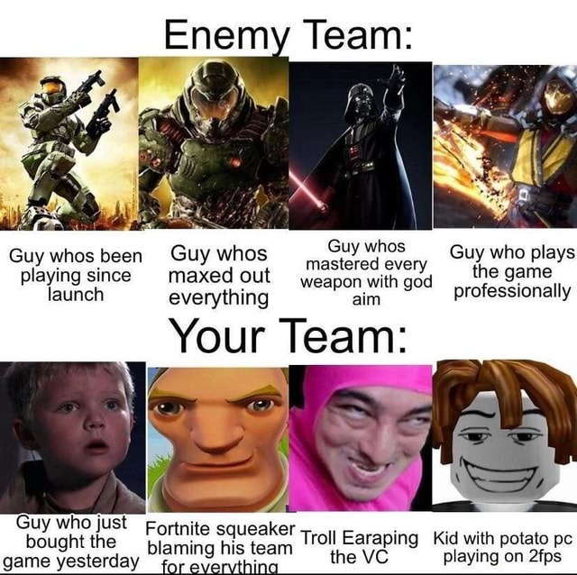 Guy whos been playing since launch Guy who bought lust bought th Enemy Team Guy whos Guy whos been Guy whos maxed out nasteved wea every Guy who the plays game playing since maxed out wea pon with god the game pon with god launch everything aim professionally Your Team Fortnite squeaker bought th blaming his team Troll Earaping Kid with potato pe meme