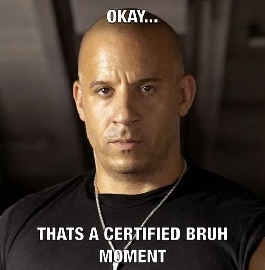 OKAY THATS A CERTIFIED BRUH MOMENT memes