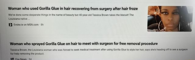 Woman who used Gorilla Glue in hair recovering from surgery after hair froze We've done some desperate things in the name of beauty but 40 year old Tessica Brown takes the biscuit The Louisiana native on an who sprayed Gorilla Glue on hair to meet with surgeon for free removal procedure a Brown, the Louisiana woman who was forced to seek medical treatment after using Gorilla Glue to style her hair, says she's heading off to see a surgeon for Ip removing the product memes