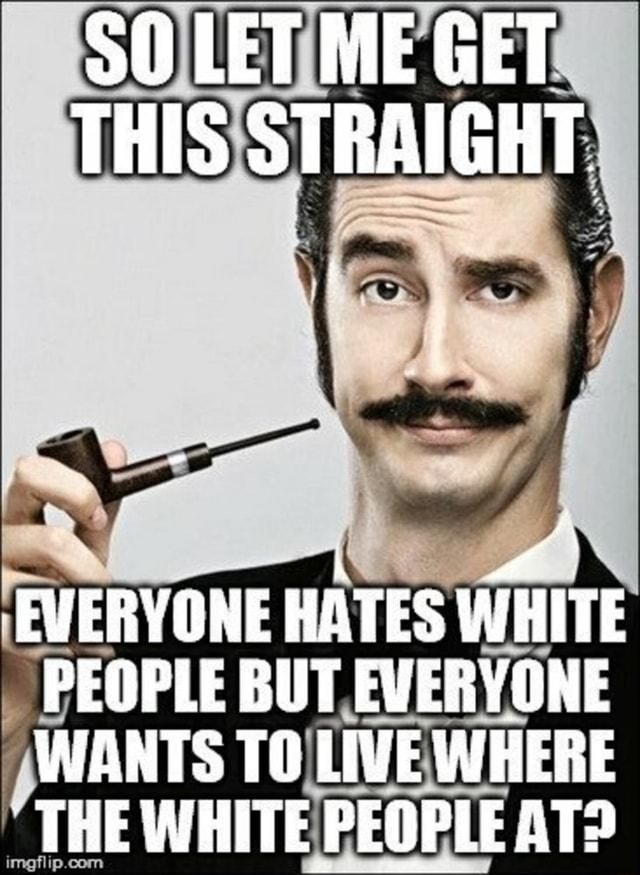 LET ME GET THIS STRAIGHT EVERYONE HATES WHITE PEOPLE BUT EVERYONE WANTS TO LIVE WHERE THE WHITE PEOPLE AT memes