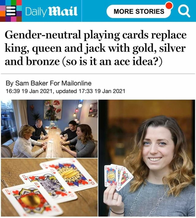 Dally Mail Gender neutral playing cards replace king, queen and jack with gold, silver and bronze so is it an ace idea  By Sam Baker For Mailonline 19 Jan 2021, updated 19 Jan 2021 memes