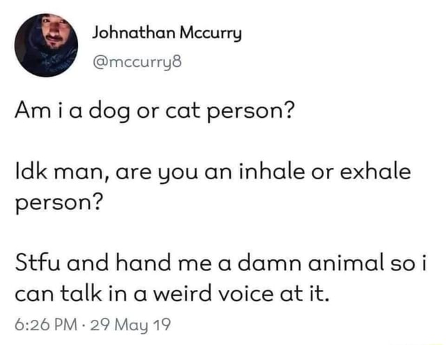 Johnethan Mecurry mecurryS Am dog or cat person Idk man, are you an inhale or exhale person Stfu and hand me a damn animal so i can talk in a weird voice at it. PM 29 May 19 meme