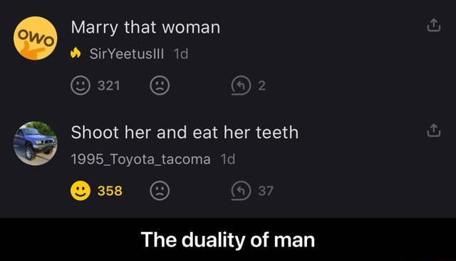 Marry that woman SirYeetuslll 321  2 Shoot her and eat her teeth 1995 Toyota tacoma id 37 The duality of man  The duality of man memes