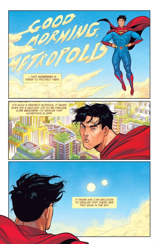 THAT SUPERMAN THERE TO PROTECT THEM. SUCH A PERFECT MORNING, IT TAKES EVEN HIM A SECOND OR TO BE PRECISE, O.39 GECONDS TO REALIZE THAT SOMETHING OFF. IT TAKES HIM O.39 SECONDS THAT THERE ARE TO REALIZE THAT THERE ARE TWO SUNS IN THE SKY meme