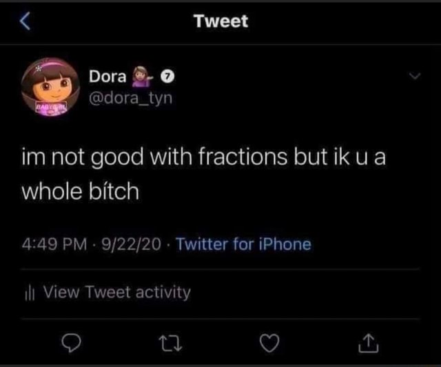 Tweet Dora  dora tyn im not good with fractions but ik ua whole bitch  and  49 PM   Twitter for iPhone ill View Tweet activity memes