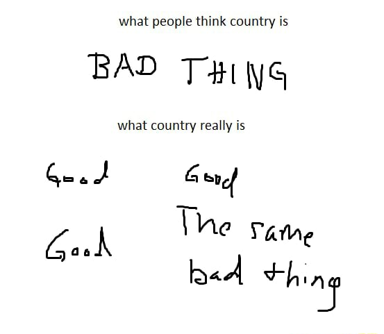 What people think country is BAD THis what country really is The ame thing meme