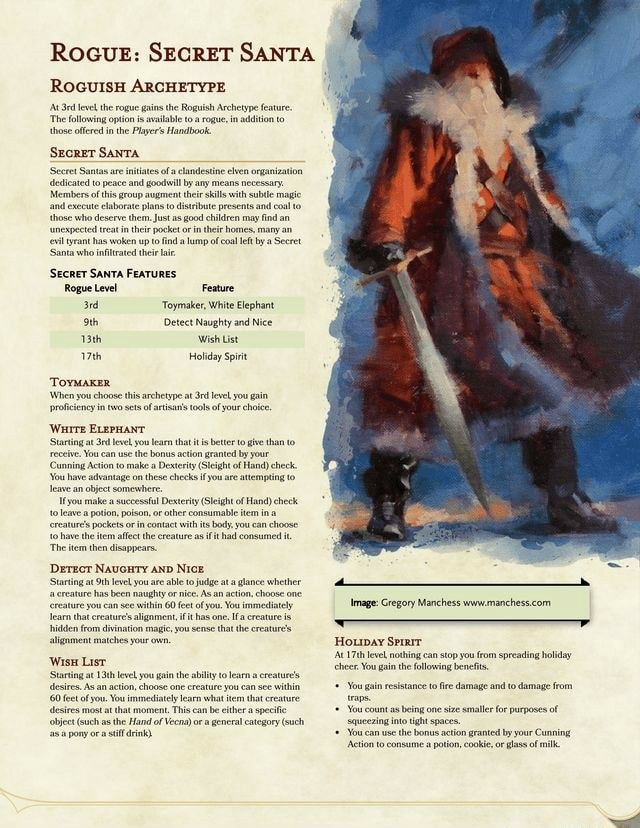 RocuE SECRET SANTA ROGUISH ARCHETYPE feve the rogue ins the Roguish Archetype feature The following option is avalable ta rogue, in adion to those offered inthe Player's Handbook. Seeret Santas ae nkiates ofa clandestine cen organization dedicated to peace and gol by any means necessary. Members and ofthis group to their skills ith subtle and magic coal and execate those who elaborate deserve plans them. to Just distribute as good presents and caal an those who deserve them. Just as good chldren may find an rant has woken up to ind lamp of coal eft by Seeret. Santa who infiltrated the SECRET SANTA FEATURES Rogue Level Feature Toymaker, White Elephant oth Detect Naughty and Nice 13th Wish List Holiday Spirit Tovmaxer When you choose in two this archetype at of you gain in two of tols of you