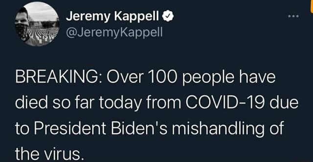 Jeremy Kappell  BREAKING Over 100 people have died so far today from COVID 19 due to President Biden's mishandling of the virus memes