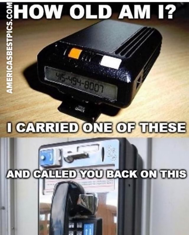 HOW OLD AM I AMERICASSES MY CARRIED ONE OF THESE AND CALLED YOU BAGK ON THIS as meme
