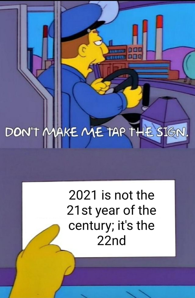 DON'T MAKE ME TAP THE 2021 is not the 21st year of the century it's the 22nd meme
