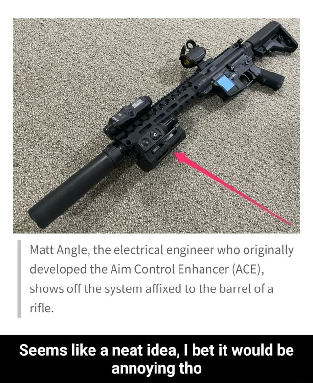 Matt Angle, the electrical engineer who originally developed the Aim Control Enhancer ACE , shows off the system affixed to the barrel of a rifle. Seems like a neat idea, I bet it would be annoying tho  Seems like a neat idea, I bet it would be annoying tho memes