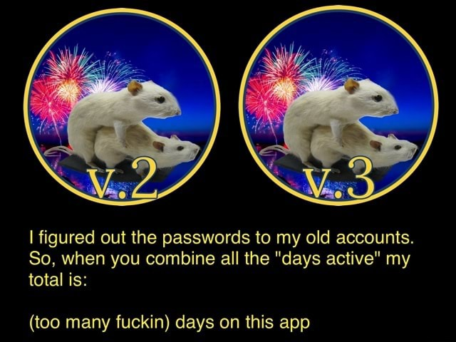 I figured out the passwords to my old accounts. So, when you combine all the days active my total is  too many fuckin days on this app meme
