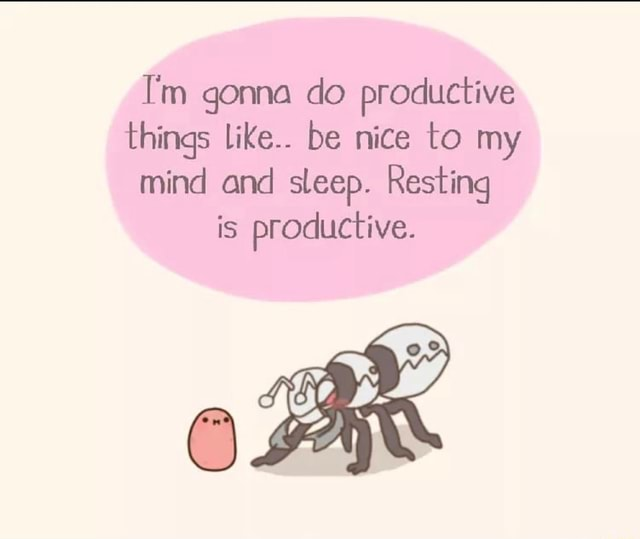 I'm gonna do productive things like be nice to my mind and sleep. Resting is productive meme