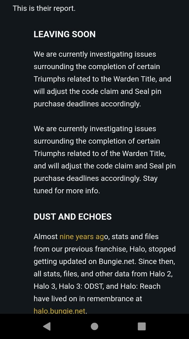 This is their report. LEAVING SOON We are currently investigating issues surrounding the completion of certain Triumphs related to the Warden Title, and will adjust the code claim and Seal pin purchase deadlines accordingly. We are currently investigating issues surrounding the completion of certain Triumphs related to of the Warden Title, and will adjust the code claim and Seal pin purchase deadlines accordingly. Stay tuned for more info. DUST AND ECHOES Almost nine years ago, stats and files from our previous franchise, Halo, stopped getting updated on Bungie.net. Since then, all stats, files, and other data from Halo 2, Halo 3, Halo 3 ODST, and Halo Reach have lived on in remembrance at halo.bunaie.net. memes