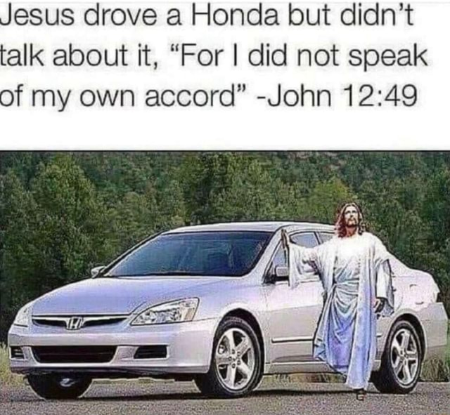 Jesus drove a Honda but didn't talk about it, For I did not speak of my own accord  John memes