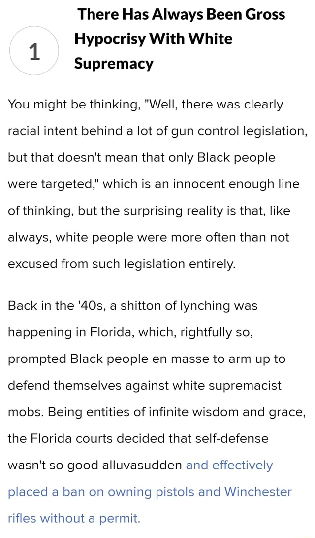 There Has Always Been Gross Hypocrisy With White Supremacy You might be thinking, Well, there was clearly racial intent behind a lot of gun control legislation, but that doesn't mean that only Black people were targeted, which is an innocent enough line of thinking, but the surprising reality is that, like always, white people were more often than not excused from such legislation entirely. Back in the a shitton of lynching was happening in Florida, which, rightfully so, prompted Black people en masse to arm up to defend themselves against white supremacist mobs. Being entities of infinite wisdom and grace, the Florida courts decided that self defense wasn't so good alluvasudden and effectively placed a ban on owning pistols and Winchester rifles without a permit meme