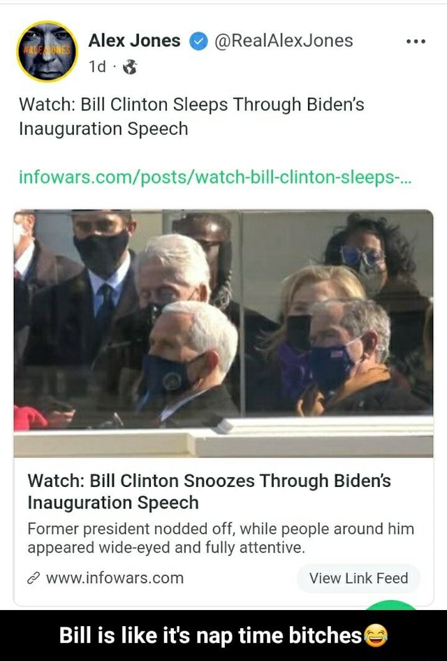 Alex Jones  RealAlexJones Id Watch Bill Clinton Sleeps Through Biden's Inauguration Speech Watch Bill Clinton Snoozes Through Biden's Inauguration Speech Former president nodded off, while people around him appeared wide eyed and fully attentive. View Link Feed Bill is like it's nap time bitches  Bill is like it's nap time bitches meme