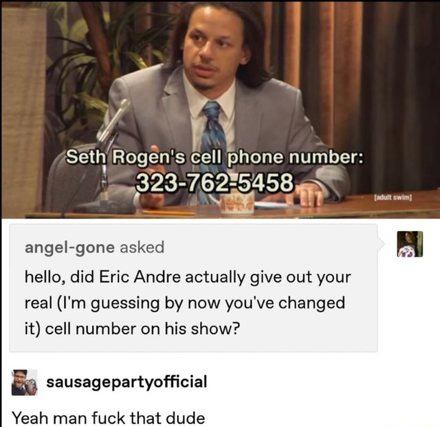 Seth Rogenis cell phone number angel gone asked hello, did Eric Andre actually give out your real I'm guessing by now you've changed it cell number on his show sausagepartyofficial Yeah man fuck that dude memes