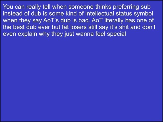 You can really tell when someone thinks preferring sub instead of dub is some kind of intellectual status symbol when they say AoT's dub is bad. AoT literally has one of the best dub ever but fat losers still say it's shit and do not even explain why they just wanna feel special meme