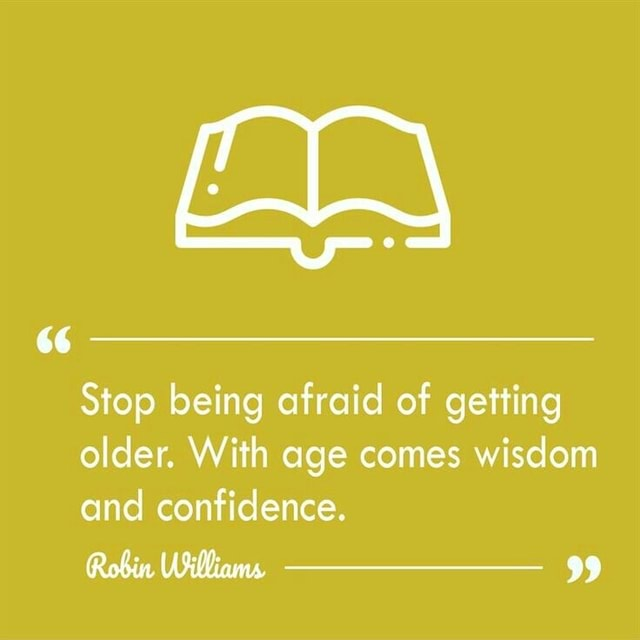 Stop being afraid of getting older. With age comes wisdom and confidence. Robin Williams 99 meme