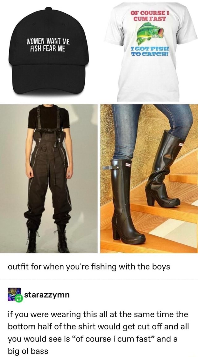 OF COURSE I CUM FAST WOMEN WANT ME FISH FEAR ME ro caTcH outfit for when you're fishing with the boys if you were wearing this all at the same time the bottom half of the shirt would get cut off and all you would see is of course i cum fast and a big ol bass meme