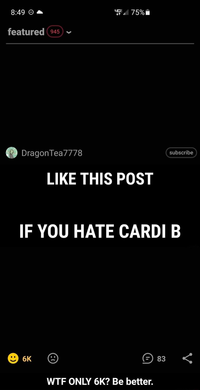 Featured subscribe LIKE THIS POST IF YOU HATE CARDI B WTF ONLY Be better.  WTF ONLY 6K Be better meme