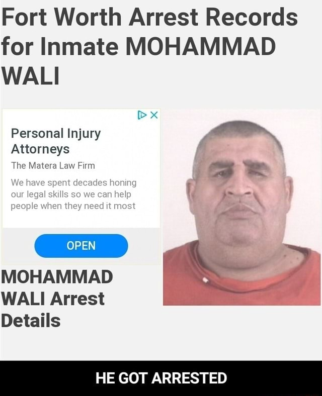 Fort Worth Arrest Records for Inmate MOHAMMAD WALI Personal Injury Attorneys The Matera Law Firm We our have legal spent skills decades so we honing can help } our legal skills so we can help people when they need it most MOHAMMAD WALI Arrest Details HE GOT ARRESTED  HE GOT ARRESTED memes