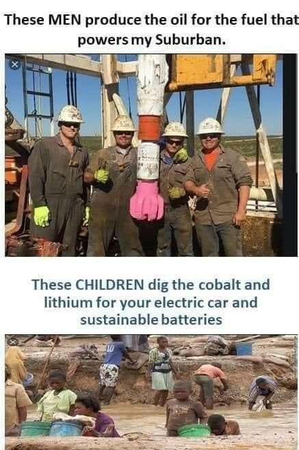 These MEN produce the oil for the fuel that powers my Suburban. These CHILDREN dig the cobalt and lithium for your electric car and sustainable batteries memes