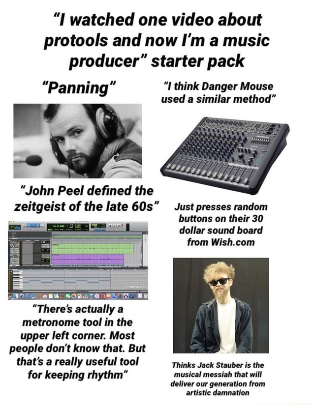 I watched one about protools and now I'm a music producer starter pack Panning I think Danger Mouse used a similar method  John Peel defined the zeitgeist of the late Just presses random buttons on their 30 dollar sound board from There's actually a metronome tool in the upper left corner. Most people do not know that. But that's a really useful tool Thinks Jack Stauber is the for keeping rhythm musical messiah that will deliver our generation from artistic damnation memes