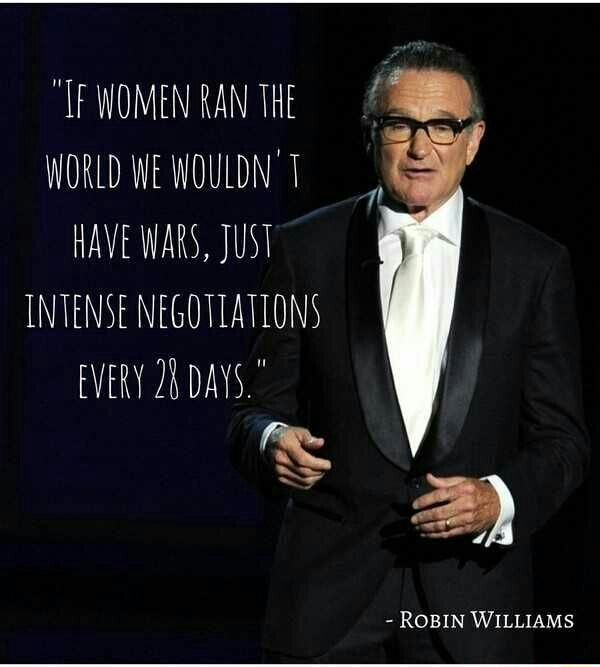WOMEN RAN THE WORLD WE WOULDN'T HAVE WARS, JUST INTENSE NEGOTIATIONS EVERY DAYS.  ROBIN WILLIAMS memes