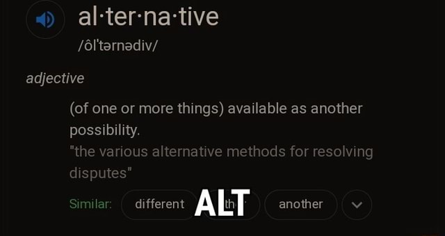 Al ter na tive 6l'tarnadiv adjective of one or more things available as another possibility. the various alternative methods for resolving disputes Similar different ALT another memes